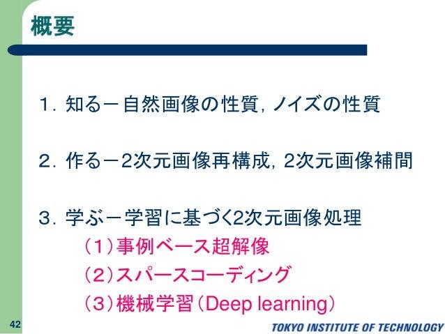 概要 1.知る-自然画像の性質,ノイズの性質 2.作る-2次元画像再構成,2次元画像補間 3.学ぶ-学習に基づく2次元画像処理 (1)事例ベース超解像 (2)スパースコーディング (3)機械学習(Deep learning) 42