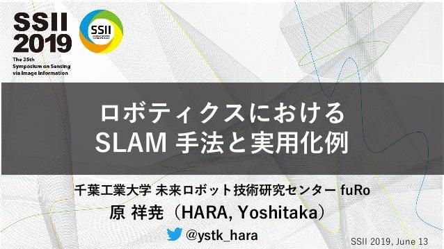ロボティクスにおける SLAM 手法と実用化例 千葉工業大学 未来ロボット技術研究センター fuRo 原 祥尭(HARA, Yoshitaka) @ystk_hara SSII 2019, June 13