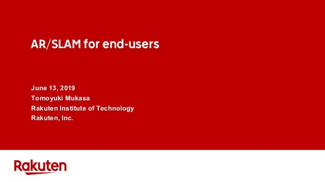 AR/SLAM for end-users June 13, 2019 Tomoyuki Mukasa Rakuten Institute of Technology Rakuten, Inc.