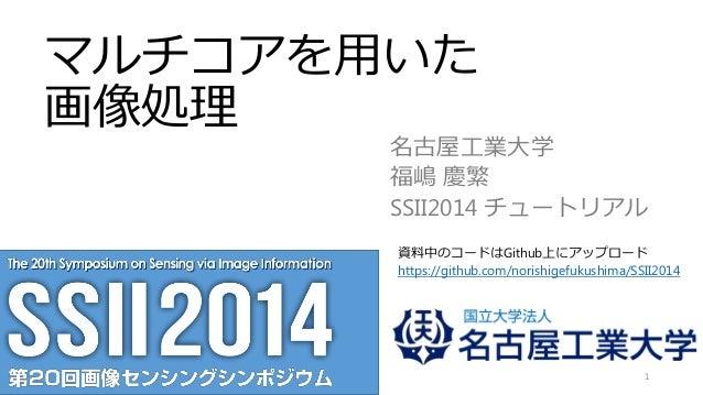 マルチコアを用いた 画像処理 名古屋工業大学 福嶋 慶繁 SSII2014 チュートリアル 1 資料中のコードはGithub上にアップロード https://github.com/norishigefukushima/SSII2014