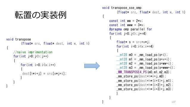 転置の実装例 107 void transpose_sse_omp (float* src, float* dest, int w, int h) { const int ww = 2*w; const int www = 3*w; #prag...