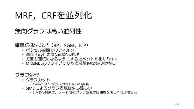 MRF,CRFを並列化 無向グラフは高い並列性 確率伝播法など(BP,SGM,ICP) • ボクセル空間でのフィルタ • 画素(x,y)尤度(z)の次元処理 • 尤度を連続になるようにするとベクトル化しやすい • Middleburyのライブラ...
