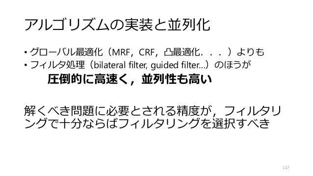アルゴリズムの実装と並列化 • グローバル最適化(MRF,CRF,凸最適化...)よりも • フィルタ処理(bilateral filter, guided filter…)のほうが 圧倒的に高速く,並列性も高い 解くべき問題に必要とされる精度...