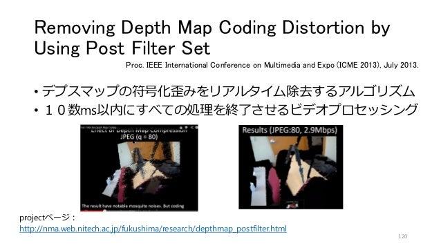 Removing Depth Map Coding Distortion by Using Post Filter Set • デプスマップの符号化歪みをリアルタイム除去するアルゴリズム • 10数ms以内にすべての処理を終了させるビデオプロセ...