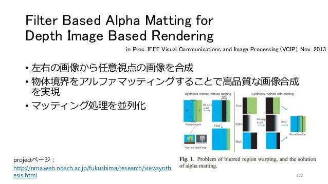 Filter Based Alpha Matting for Depth Image Based Rendering • 左右の画像から任意視点の画像を合成 • 物体境界をアルファマッティングすることで高品質な画像合成 を実現 • マッティング...