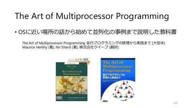 The Art of Multiprocessor Programming • OSに近い場所の話から始めて並列化の事例まで説明した教科書 126 The Art of Multiprocessor Programming 並行プログラミングの...