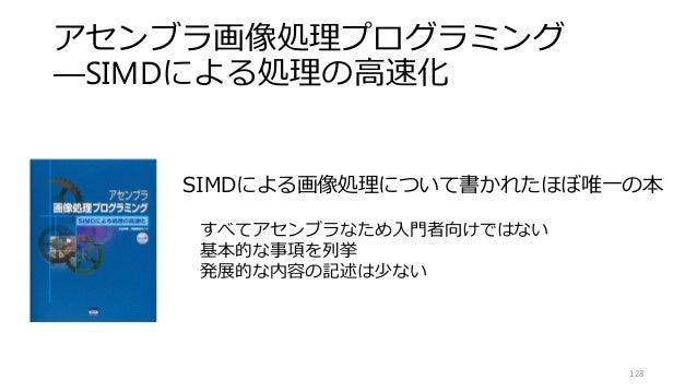 アセンブラ画像処理プログラミング ―SIMDによる処理の高速化 128 SIMDによる画像処理について書かれたほぼ唯一の本 すべてアセンブラなため入門者向けではない 基本的な事項を列挙 発展的な内容の記述は少ない