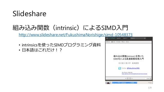 Slideshare 組み込み関数(intrinsic)によるSIMD入門 http://www.slideshare.net/FukushimaNorishige/simd-10548373 • intrinsicsを使ったSIMDプログラミ...
