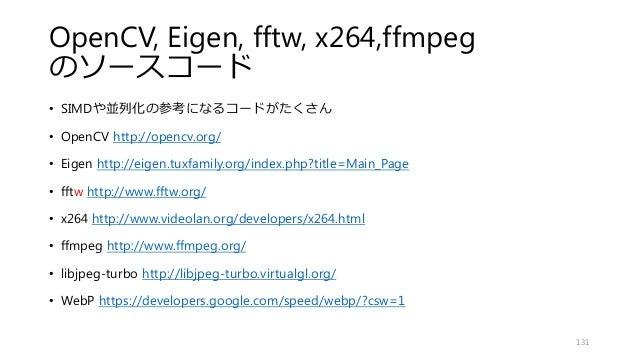 OpenCV, Eigen, fftw, x264,ffmpeg のソースコード • SIMDや並列化の参考になるコードがたくさん • OpenCV http://opencv.org/ • Eigen http://eigen.tuxfami...