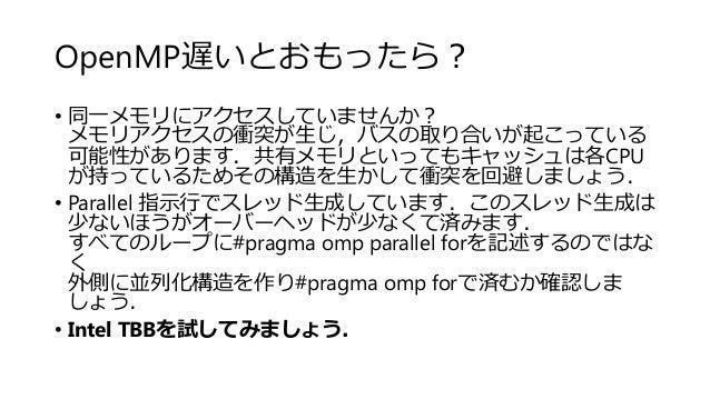 OpenMP遅いとおもったら? • 同一メモリにアクセスしていませんか? メモリアクセスの衝突が生じ,バスの取り合いが起こっている 可能性があります.共有メモリといってもキャッシュは各CPU が持っているためその構造を生かして衝突を回避しましょ...