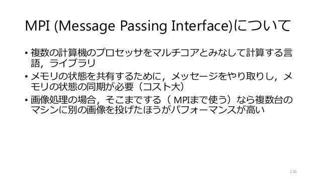 MPI (Message Passing Interface)について • 複数の計算機のプロセッサをマルチコアとみなして計算する言 語,ライブラリ • メモリの状態を共有するために,メッセージをやり取りし,メ モリの状態の同期が必要(コスト大...