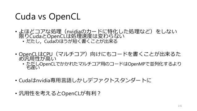 Cuda vs OpenCL • よほどコアな処理(nvidiaのカードに特化した処理など)をしない 限りCudaとOpenCLは処理速度は変わらない • だたし,Cudaのほうが短く書くことが出来る • OpenCLはCPU(マルチコア)向け...