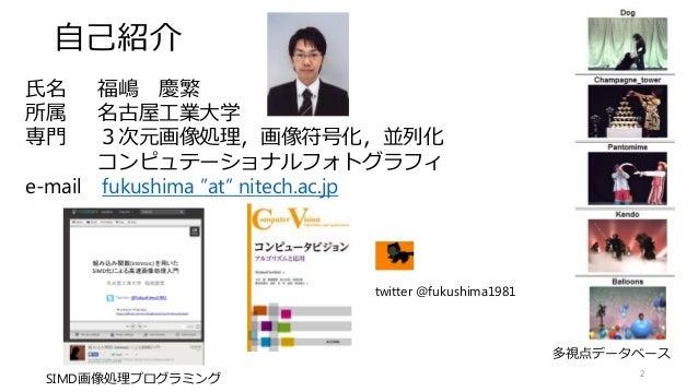 """自己紹介 2 氏名 福嶋 慶繁 所属 名古屋工業大学 専門 3次元画像処理,画像符号化,並列化 コンピュテーショナルフォトグラフィ e-mail fukushima """"at"""" nitech.ac.jp twitter @fukushima198..."""
