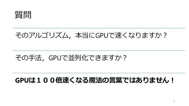 質問 そのアルゴリズム,本当にGPUで速くなりますか? その手法,GPUで並列化できますか? GPUは100倍速くなる魔法の言葉ではありません! 4