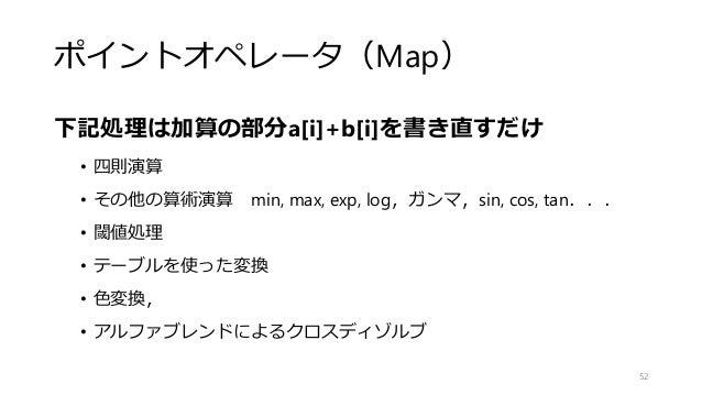 ポイントオペレータ(Map) 下記処理は加算の部分a[i]+b[i]を書き直すだけ • 四則演算 • その他の算術演算 min, max, exp, log,ガンマ,sin, cos, tan... • 閾値処理 • テーブルを使った変換 • ...