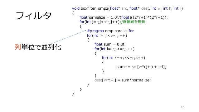 フィルタ 57 void boxfilter_omp2(float* src, float* dest, int w, int h, int r) { floatnormalize = 1.0f/(float)((2*r+1)*(2*r+1))...