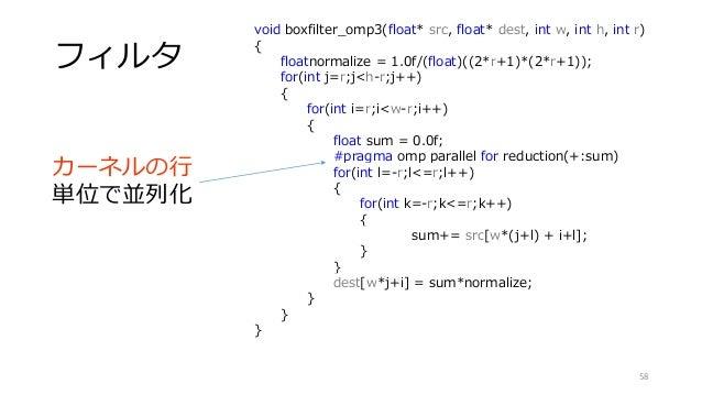 フィルタ 58 void boxfilter_omp3(float* src, float* dest, int w, int h, int r) { floatnormalize = 1.0f/(float)((2*r+1)*(2*r+1))...