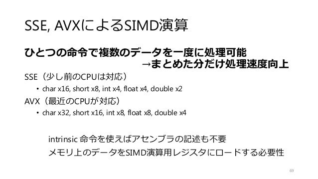 SSE, AVXによるSIMD演算 ひとつの命令で複数のデータを一度に処理可能 →まとめた分だけ処理速度向上 SSE(少し前のCPUは対応) • char x16, short x8, int x4, float x4, double x2 A...