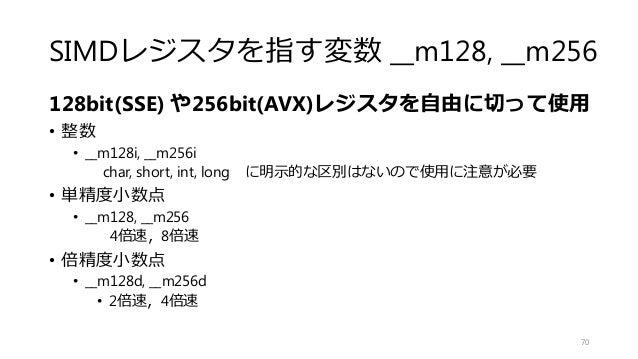 SIMDレジスタを指す変数 __m128, __m256 128bit(SSE) や256bit(AVX)レジスタを自由に切って使用 • 整数 • __m128i, __m256i char, short, int, long に明示的な区別は...