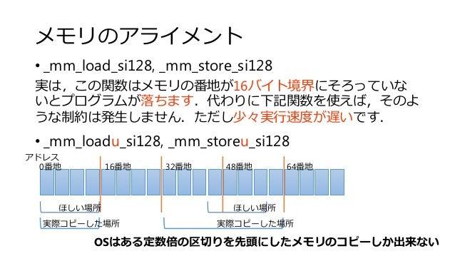 メモリのアライメント • _mm_load_si128, _mm_store_si128 実は,この関数はメモリの番地が16バイト境界にそろっていな いとプログラムが落ちます.代わりに下記関数を使えば,そのよ うな制約は発生しません.ただし少々...