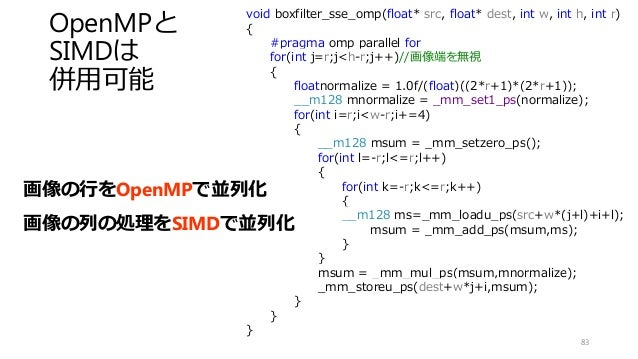 OpenMPと SIMDは 併用可能 83 void boxfilter_sse_omp(float* src, float* dest, int w, int h, int r) { #pragma omp parallel for for(...