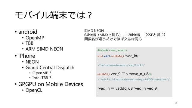 モバイル端末では? • android • OpenMP • TBB • ARM SIMD NEON • iPhone • NEON • Grand Central Dispatch • OpenMP ? • Intel TBB ? • GPG...
