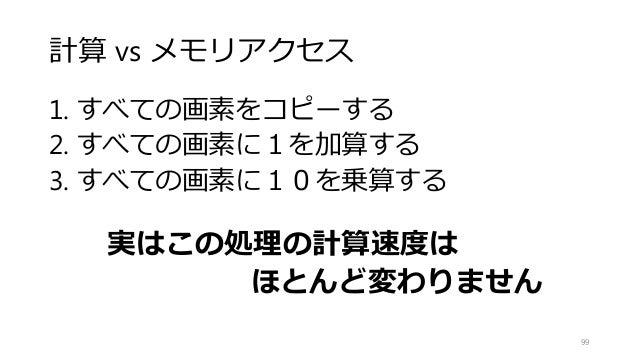 計算 vs メモリアクセス 1. すべての画素をコピーする 2. すべての画素に1を加算する 3. すべての画素に10を乗算する 実はこの処理の計算速度は ほとんど変わりません 99