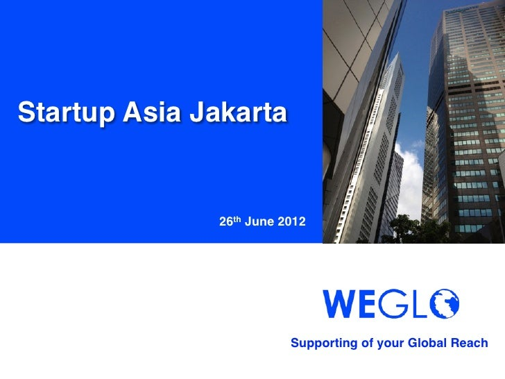 Startup Asia Jakarta!               26th June 2012                           Supporting of your Global Reach