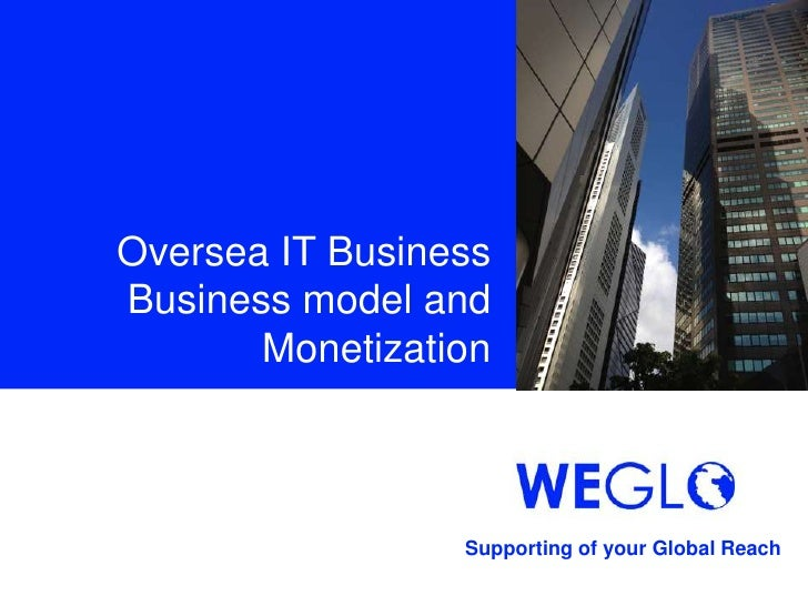 Oversea IT BusinessBusiness model and       Monetization                 Supporting of your Global Reach