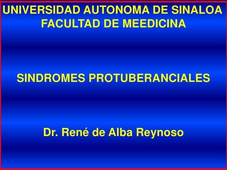 UNIVERSIDAD AUTONOMA DE SINALOA<br />FACULTAD DE MEEDICINA<br />SINDROMES PROTUBERANCIALES<br />Dr. René de Alba Reynoso<b...