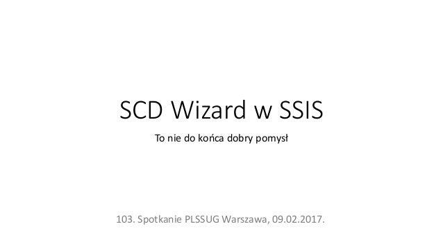 SCD Wizard w SSIS To nie do końca dobry pomysł 103. Spotkanie PLSSUG Warszawa, 09.02.2017.