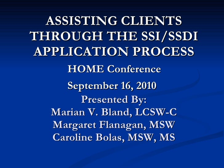 ASSISTING CLIENTS THROUGH THE SSI/SSDI APPLICATION PROCESS   HOME Conference  September 16, 2010   Presented By: Marian V....