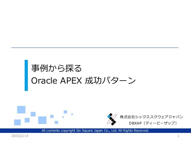 All contents copyright Six Square Japan Co., Ltd. All Rights Reserved. 株式会社シックススクウェアジャパン 事例から探る Oracle APEX 成功パターン 2019/2/...