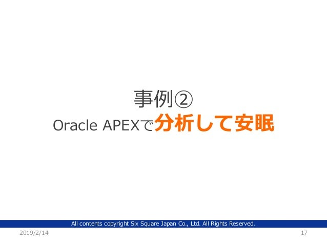 All contents copyright Six Square Japan Co., Ltd. All Rights Reserved. 2019/2/14 17 事例② Oracle APEXで分析して安眠