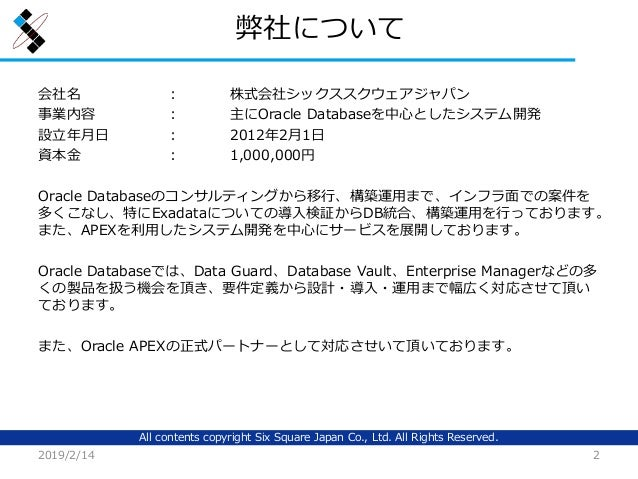 All contents copyright Six Square Japan Co., Ltd. All Rights Reserved. 弊社について 会社名 : 株式会社シックススクウェアジャパン 事業内容 : 主にOracle Data...