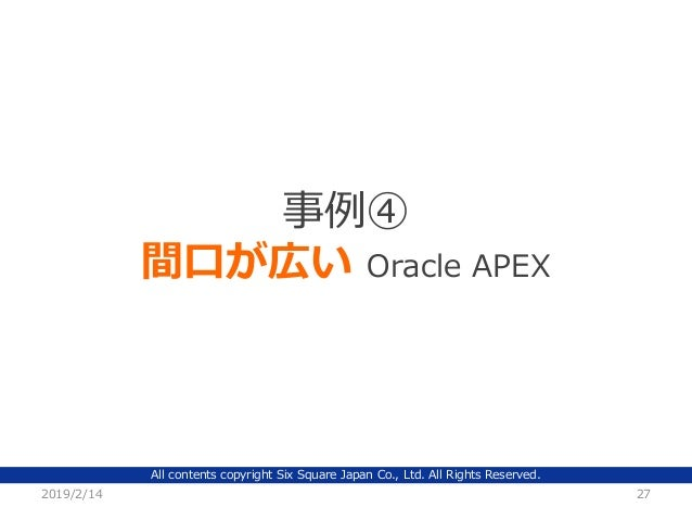 All contents copyright Six Square Japan Co., Ltd. All Rights Reserved. 2019/2/14 27 事例④ 間口が広い Oracle APEX