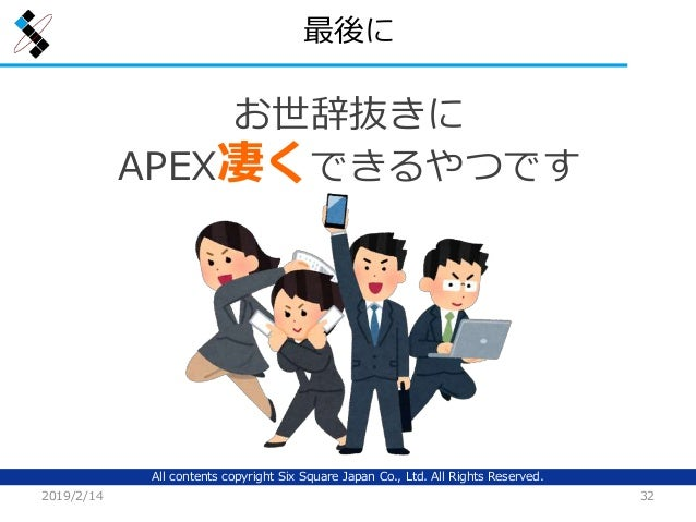 All contents copyright Six Square Japan Co., Ltd. All Rights Reserved. 最後に 2019/2/14 32 お世辞抜きに APEX凄くできるやつです