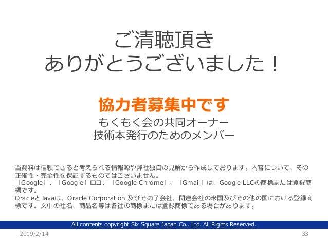 All contents copyright Six Square Japan Co., Ltd. All Rights Reserved. 2019/2/14 33 ご清聴頂き ありがとうございました! 当資料は信頼できると考えられる情報源や...