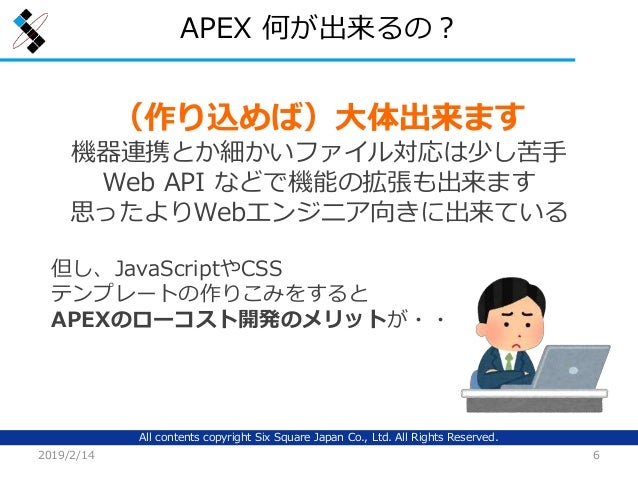 All contents copyright Six Square Japan Co., Ltd. All Rights Reserved. APEX 何が出来るの? 2019/2/14 6 (作り込めば)大体出来ます 機器連携とか細かいファイ...