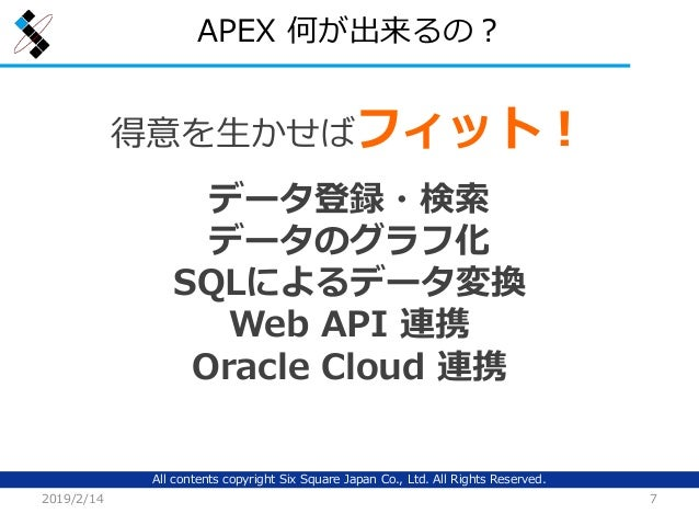 All contents copyright Six Square Japan Co., Ltd. All Rights Reserved. APEX 何が出来るの? 2019/2/14 7 得意を生かせばフィット! データ登録・検索 データの...