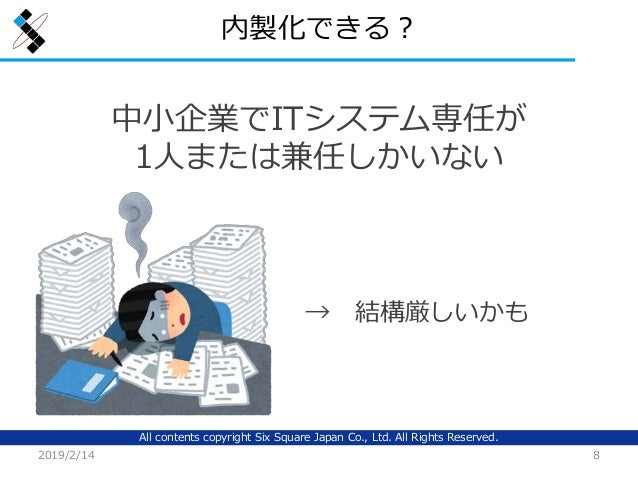 All contents copyright Six Square Japan Co., Ltd. All Rights Reserved. 内製化できる? 2019/2/14 8 中小企業でITシステム専任が 1人または兼任しかいない → 結...
