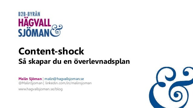 Content-shock Så skapar du en överlevnadsplan Malin Sjöman | malin@hagvallsjoman.se @MalinSjoman | linkedin.com/in/malinsj...