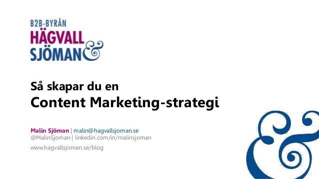 Så skapar du en Content Marketing-strategi Malin Sjöman | malin@hagvallsjoman.se @MalinSjoman | linkedin.com/in/malinsjoma...