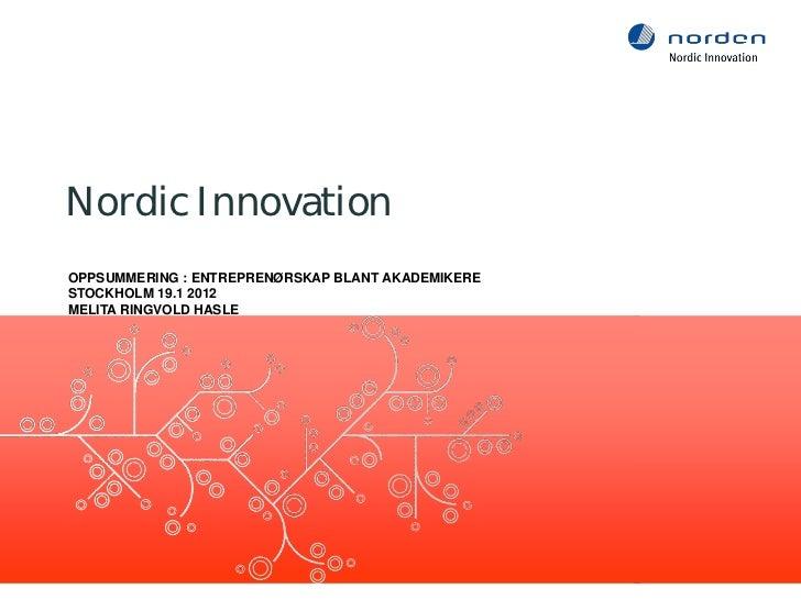 Nordic InnovationOPPSUMMERING : ENTREPRENØRSKAP BLANT AKADEMIKERESTOCKHOLM 19.1 2012MELITA RINGVOLD HASLE