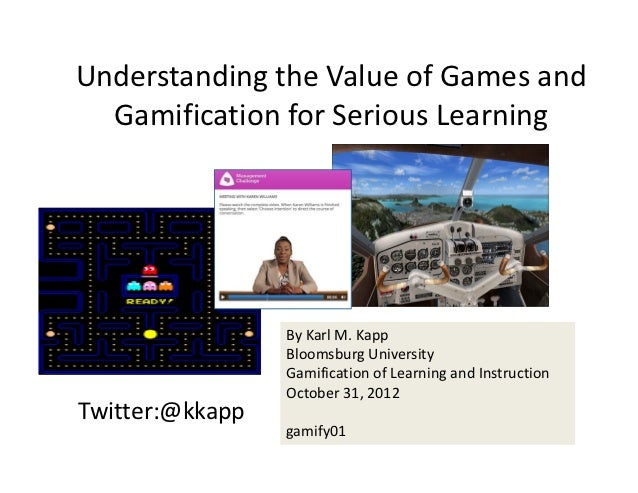 Understanding the Value of Games and   Gamification for Serious Learning                 By Karl M. Kapp                 B...