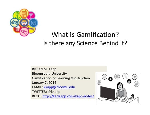 WhatisGamification? IsthereanyScienceBehindIt?  ByKarlM.Kapp BloomsburgUniversity GamificationofLearning&In...