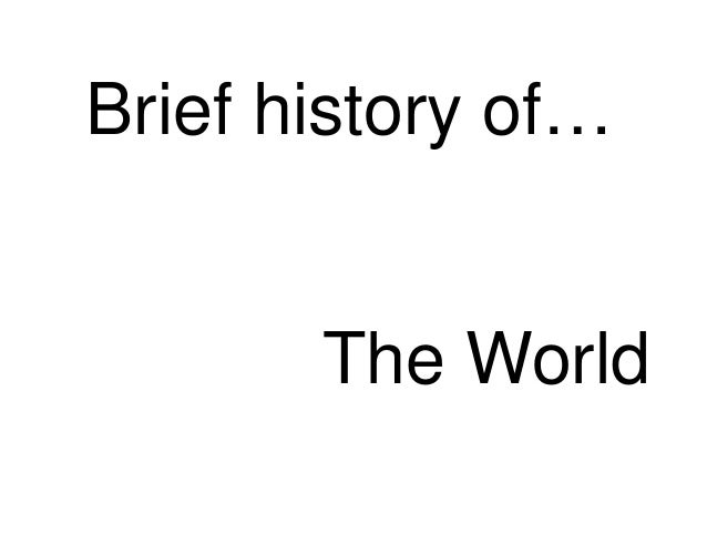 Brief history of…  The World