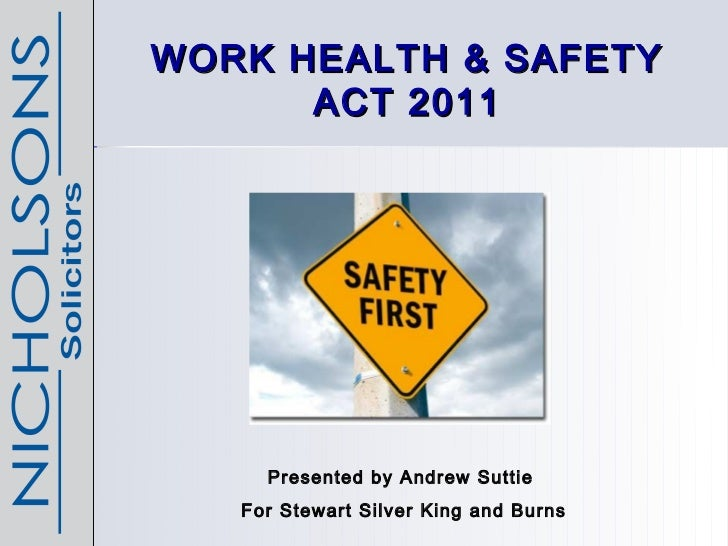 WORK HEALTH & SAFETY      ACT 2011     Presented by Andrew Suttie   For Stewart Silver King and Burns