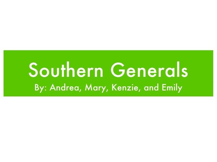 Southern Generals <ul><li>By: Andrea, Mary, Kenzie, and Emily </li></ul>