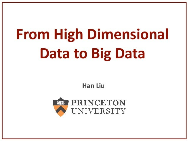 From  High  Dimensional   Data  to  Big  Data Han  Liu